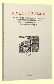 Vivre la raison. Michel Henry entre histoire des idées, philosophie transcendantale et nouvelles perspectives phénoménologiques Book Cover
